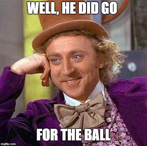Creepy Condescending Wonka Meme | WELL, HE DID GO FOR THE BALL | image tagged in memes,creepy condescending wonka | made w/ Imgflip meme maker