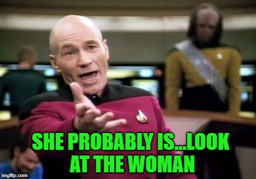 Picard Wtf Meme | SHE PROBABLY IS...LOOK AT THE WOMAN | image tagged in memes,picard wtf | made w/ Imgflip meme maker