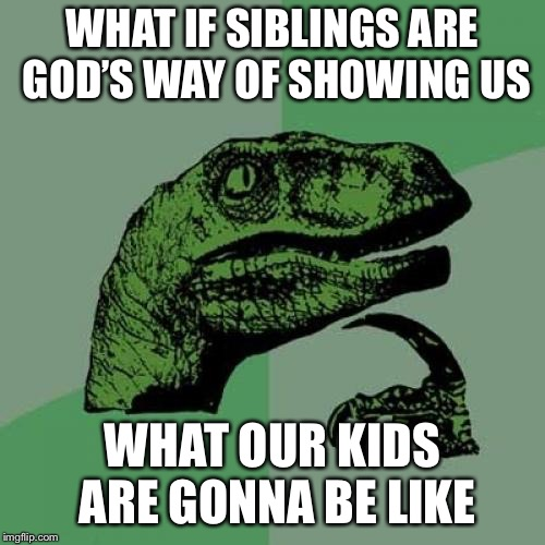 Philosoraptor Meme | WHAT IF SIBLINGS ARE GOD'S WAY OF SHOWING US WHAT OUR KIDS ARE GONNA BE LIKE | image tagged in memes,philosoraptor | made w/ Imgflip meme maker