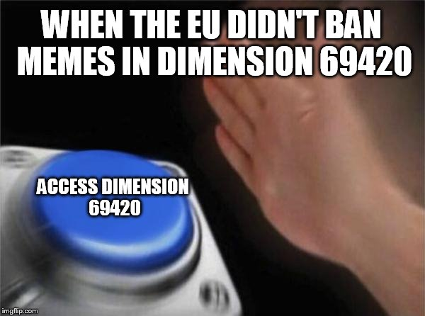 Blank Nut Button Meme | WHEN THE EU DIDN'T BAN MEMES IN DIMENSION 69420 ACCESS DIMENSION 69420 | image tagged in memes,blank nut button | made w/ Imgflip meme maker