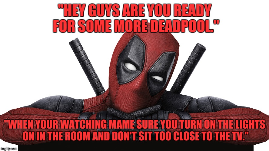"Deadpool | ""HEY GUYS ARE YOU READY FOR SOME MORE DEADPOOL."" ""WHEN YOUR WATCHING MAME SURE YOU TURN ON THE LIGHTS ON IN THE ROOM AND DON'T SIT TOO CLOSE 