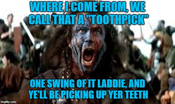 "WHERE I COME FROM, WE CALL THAT A ""TOOTHPICK"" ONE SWING OF IT LADDIE, AND YE'LL BE PICKING UP YER TEETH 