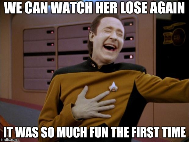 Data likes it | WE CAN WATCH HER LOSE AGAIN IT WAS SO MUCH FUN THE FIRST TIME | image tagged in data likes it | made w/ Imgflip meme maker