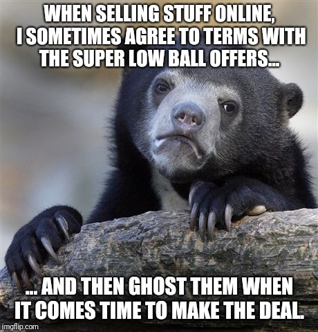 Confession Bear Meme | WHEN SELLING STUFF ONLINE, I SOMETIMES AGREE TO TERMS WITH THE SUPER LOW BALL OFFERS... ... AND THEN GHOST THEM WHEN IT COMES TIME TO MAKE T | image tagged in memes,confession bear,AdviceAnimals | made w/ Imgflip meme maker