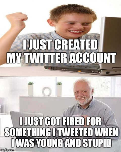 Here's a hint. If you're becoming a public figure, delete your Twitter and create a new one that doesn't get you into trouble.  | I JUST CREATED MY TWITTER ACCOUNT I JUST GOT FIRED FOR SOMETHING I TWEETED WHEN I WAS YOUNG AND STUPID | image tagged in memes,hide the pain harold,first day on the internet kid,twitter | made w/ Imgflip meme maker