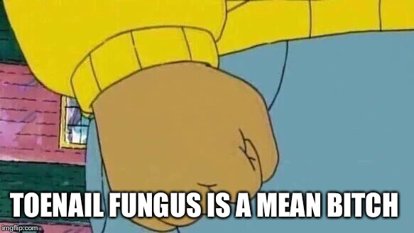 Arthur Fist Meme | TOENAIL FUNGUS IS A MEAN B**CH | image tagged in memes,arthur fist | made w/ Imgflip meme maker