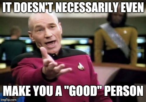 "Picard Wtf Meme | IT DOESN'T NECESSARILY EVEN MAKE YOU A ""GOOD"" PERSON 