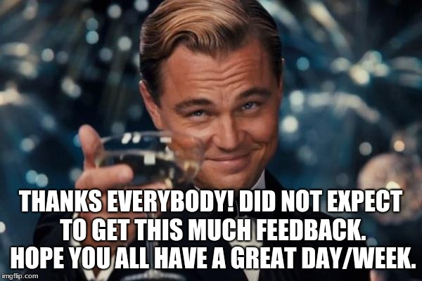 THANKS EVERYBODY! DID NOT EXPECT TO GET THIS MUCH FEEDBACK. HOPE YOU ALL HAVE A GREAT DAY/WEEK. | image tagged in memes,leonardo dicaprio cheers | made w/ Imgflip meme maker