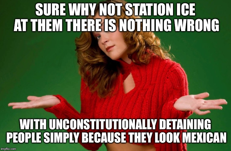 SURE WHY NOT STATION ICE AT THEM THERE IS NOTHING WRONG WITH UNCONSTITUTIONALLY DETAINING PEOPLE SIMPLY BECAUSE THEY LOOK MEXICAN | made w/ Imgflip meme maker