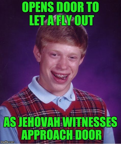 Praise Be It's A Miracle! | OPENS DOOR TO LET A FLY OUT AS JEHOVAH WITNESSES APPROACH DOOR | image tagged in memes,bad luck brian | made w/ Imgflip meme maker