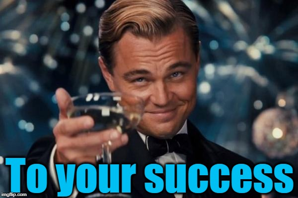 Leonardo Dicaprio Cheers Meme | To your success | image tagged in memes,leonardo dicaprio cheers | made w/ Imgflip meme maker