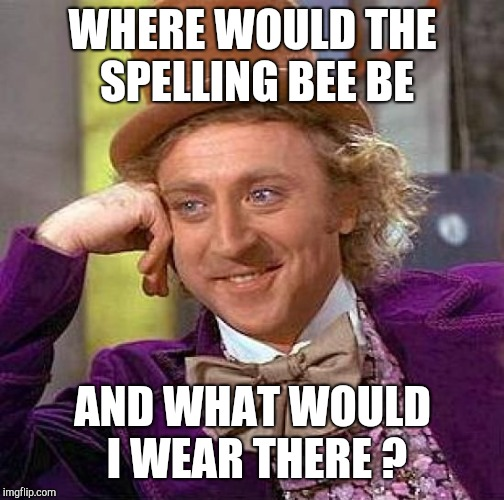 Creepy Condescending Wonka Meme | WHERE WOULD THE SPELLING BEE BE AND WHAT WOULD I WEAR THERE ? | image tagged in memes,creepy condescending wonka | made w/ Imgflip meme maker