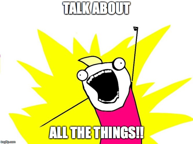 Do all the things | TALK ABOUT ALL THE THINGS!! | image tagged in do all the things | made w/ Imgflip meme maker