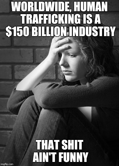 Sex trafficking accounts for the most money made from trafficking. | WORLDWIDE, HUMAN TRAFFICKING IS A $150 BILLION INDUSTRY THAT SHIT AIN'T FUNNY | image tagged in disappointed sad girl | made w/ Imgflip meme maker
