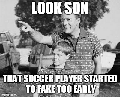 Look Son Meme | LOOK SON THAT SOCCER PLAYER STARTED TO FAKE TOO EARLY | image tagged in memes,look son | made w/ Imgflip meme maker