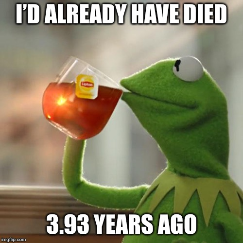 But Thats None Of My Business Meme | I'D ALREADY HAVE DIED 3.93 YEARS AGO | image tagged in memes,but thats none of my business,kermit the frog | made w/ Imgflip meme maker