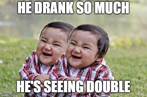 HE DRANK SO MUCH HE'S SEEING DOUBLE | made w/ Imgflip meme maker
