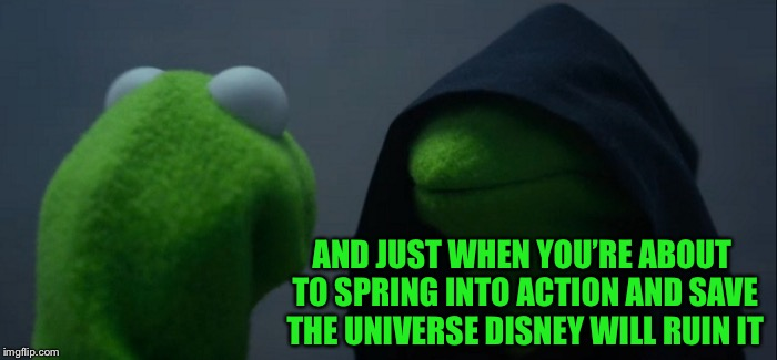 Evil Kermit Meme | AND JUST WHEN YOU'RE ABOUT TO SPRING INTO ACTION AND SAVE THE UNIVERSE DISNEY WILL RUIN IT | image tagged in memes,evil kermit | made w/ Imgflip meme maker
