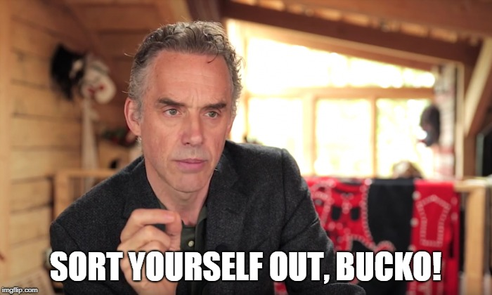 SORT YOURSELF OUT, BUCKO! | made w/ Imgflip meme maker