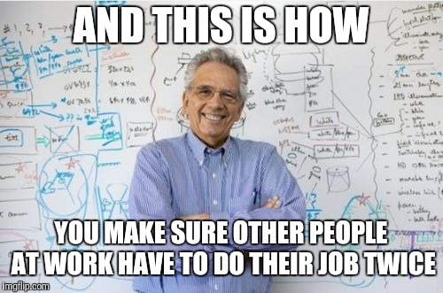 Engineers drive me nuts sometimes. They are masters at creating problems. Lol |  AND THIS IS HOW; YOU MAKE SURE OTHER PEOPLE AT WORK HAVE TO DO THEIR JOB TWICE | image tagged in memes,engineering professor | made w/ Imgflip meme maker