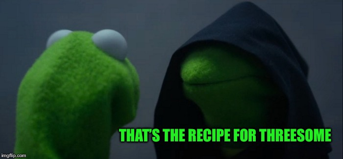 Evil Kermit Meme | THAT'S THE RECIPE FOR THREESOME | image tagged in memes,evil kermit | made w/ Imgflip meme maker