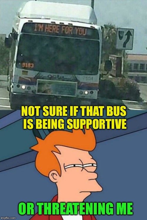 I think it depends on who's driving | NOT SURE IF THAT BUS IS BEING SUPPORTIVE OR THREATENING ME | image tagged in good,bus,bad,i dont know,look out,futurama fry | made w/ Imgflip meme maker