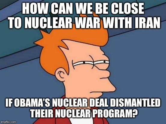 Futurama Fry Meme | HOW CAN WE BE CLOSE TO NUCLEAR WAR WITH IRAN IF OBAMA'S NUCLEAR DEAL DISMANTLED THEIR NUCLEAR PROGRAM? | image tagged in memes,futurama fry | made w/ Imgflip meme maker
