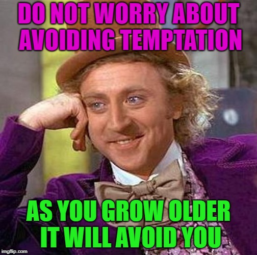 Time will tell.... | DO NOT WORRY ABOUT AVOIDING TEMPTATION AS YOU GROW OLDER IT WILL AVOID YOU | image tagged in memes,creepy condescending wonka,funny,temptation | made w/ Imgflip meme maker