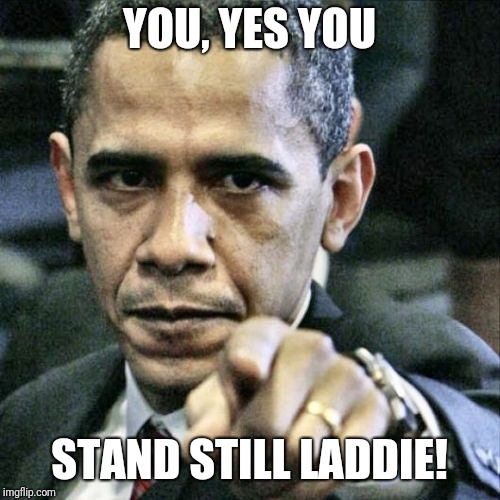 Pissed Off Obama | YOU, YES YOU STAND STILL LADDIE! | image tagged in memes,pissed off obama | made w/ Imgflip meme maker
