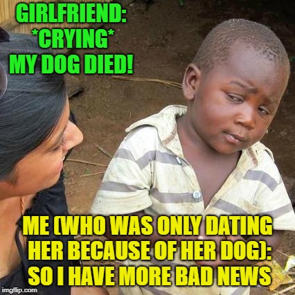Yeah, so..... | GIRLFRIEND: *CRYING* MY DOG DIED! ME (WHO WAS ONLY DATING HER BECAUSE OF HER DOG): SO I HAVE MORE BAD NEWS | image tagged in memes,third world skeptical kid,funny,dating | made w/ Imgflip meme maker