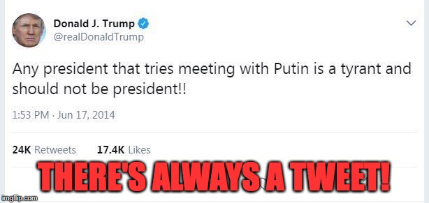 There's Always a Tweet | THERE'S ALWAYS A TWEET! | image tagged in twitter,donald trump,russia,vladimir putin | made w/ Imgflip meme maker
