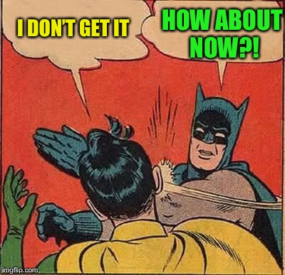Batman Slapping Robin Meme | I DON'T GET IT HOW ABOUT NOW?! | image tagged in memes,batman slapping robin | made w/ Imgflip meme maker
