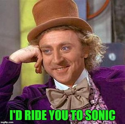 Creepy Condescending Wonka Meme | I'D RIDE YOU TO SONIC | image tagged in memes,creepy condescending wonka | made w/ Imgflip meme maker