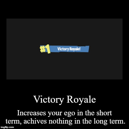 Victory Royale | Increases your ego in the short term, achives nothing in the long term. | image tagged in funny,demotivationals,fortnite | made w/ Imgflip demotivational maker