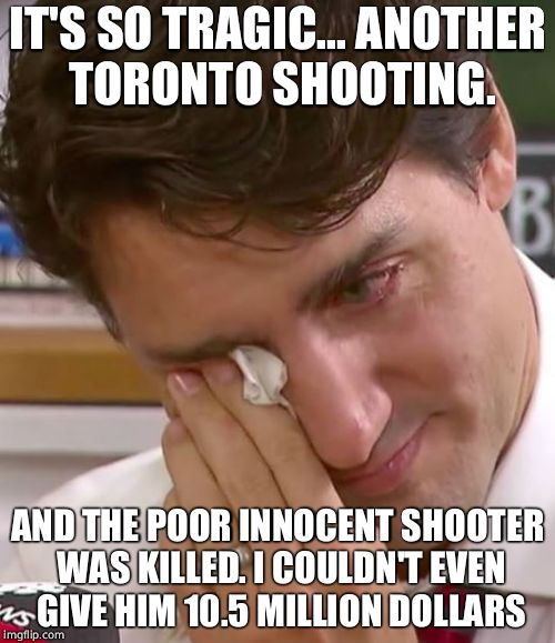 Poor Trudeau  | IT'S SO TRAGIC... ANOTHER TORONTO SHOOTING. AND THE POOR INNOCENT SHOOTER WAS KILLED. I COULDN'T EVEN GIVE HIM 10.5 MILLION DOLLARS | image tagged in justin trudeau crying,justin trudeau,cuck,mass shooting,terrorism | made w/ Imgflip meme maker
