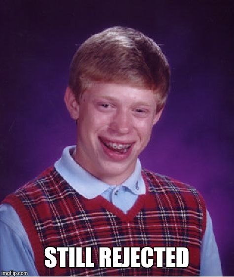 Bad Luck Brian Meme | STILL REJECTED | image tagged in memes,bad luck brian | made w/ Imgflip meme maker