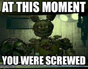 FNAF Springtrap in window | AT THIS MOMENT YOU WERE SCREWED | image tagged in fnaf springtrap in window | made w/ Imgflip meme maker