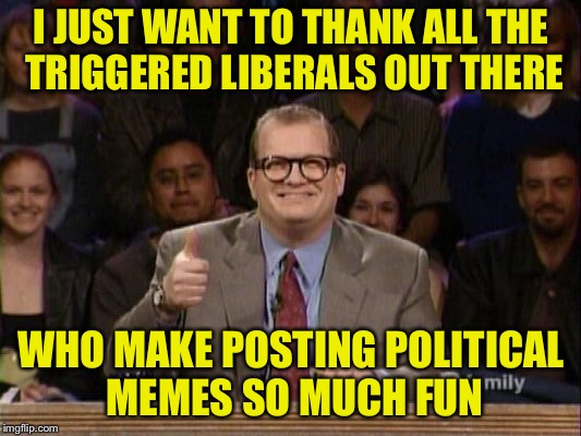 Drew Carey Thanks! | I JUST WANT TO THANK ALL THE TRIGGERED LIBERALS OUT THERE WHO MAKE POSTING POLITICAL MEMES SO MUCH FUN | image tagged in drew carey thanks | made w/ Imgflip meme maker