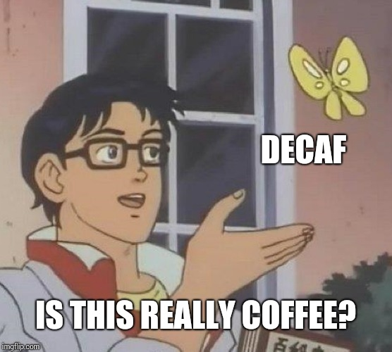 Is This A Pigeon Meme | DECAF IS THIS REALLY COFFEE? | image tagged in memes,is this a pigeon | made w/ Imgflip meme maker