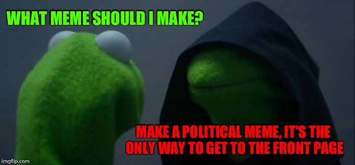 Evil Kermit Meme | WHAT MEME SHOULD I MAKE? MAKE A POLITICAL MEME, IT'S THE ONLY WAY TO GET TO THE FRONT PAGE | image tagged in memes,evil kermit | made w/ Imgflip meme maker
