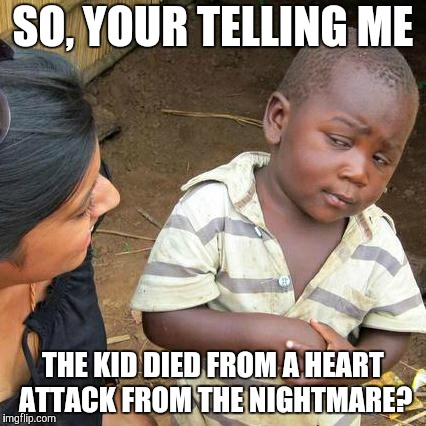 Third World Skeptical Kid Meme | SO, YOUR TELLING ME THE KID DIED FROM A HEART ATTACK FROM THE NIGHTMARE? | image tagged in memes,third world skeptical kid | made w/ Imgflip meme maker