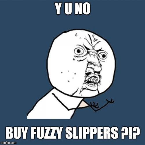 Y U No Meme | Y U NO BUY FUZZY SLIPPERS ?!? | image tagged in memes,y u no | made w/ Imgflip meme maker