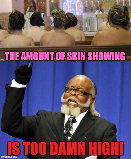I'm assuming it's not a winter wedding. | THE AMOUNT OF SKIN SHOWING IS TOO DAMN HIGH! | image tagged in wedding,bridesmaids,dress,memes,funny | made w/ Imgflip meme maker