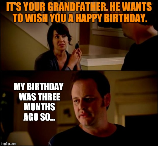 They can only remember so much. | IT'S YOUR GRANDFATHER. HE WANTS TO WISH YOU A HAPPY BIRTHDAY. MY BIRTHDAY WAS THREE MONTHS AGO SO... | image tagged in army chick state farm,memes | made w/ Imgflip meme maker