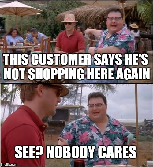 See Nobody Cares |  THIS CUSTOMER SAYS HE'S NOT SHOPPING HERE AGAIN; SEE? NOBODY CARES | image tagged in memes,see nobody cares | made w/ Imgflip meme maker
