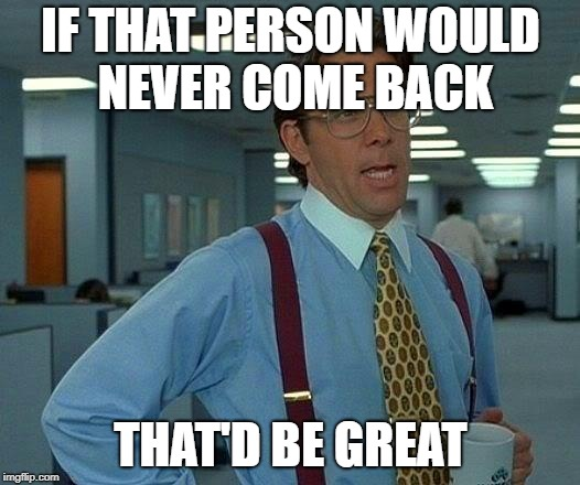 That Would Be Great Meme | IF THAT PERSON WOULD NEVER COME BACK THAT'D BE GREAT | image tagged in memes,that would be great | made w/ Imgflip meme maker