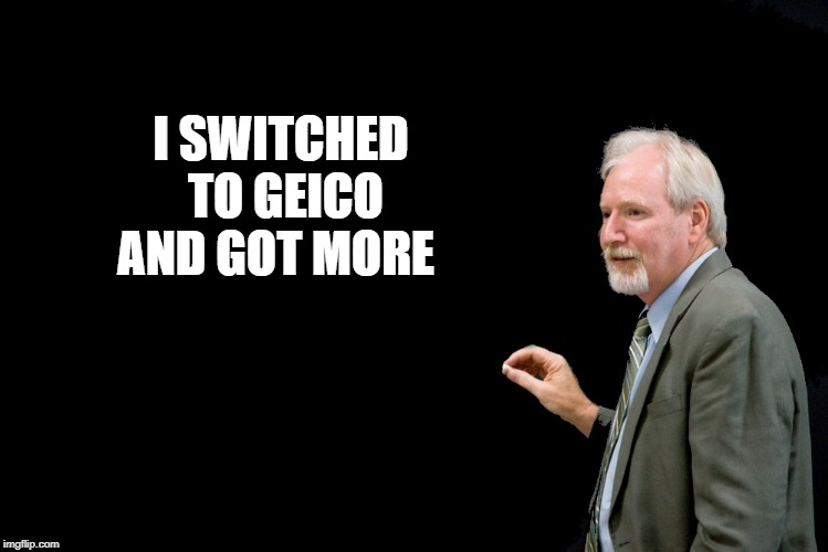 blackboard  | I SWITCHED TO GEICO AND GOT MORE | image tagged in blackboard | made w/ Imgflip meme maker