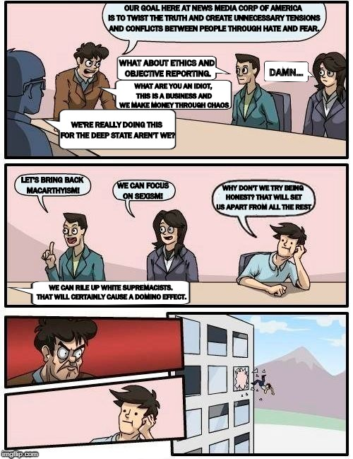 Boardroom Meeting Suggestion Meme | OUR GOAL HERE AT NEWS MEDIA CORP OF AMERICA IS TO TWIST THE TRUTH AND CREATE UNNECESSARY TENSIONS AND CONFLICTS BETWEEN PEOPLE THROUGH HATE  | image tagged in memes,boardroom meeting suggestion | made w/ Imgflip meme maker