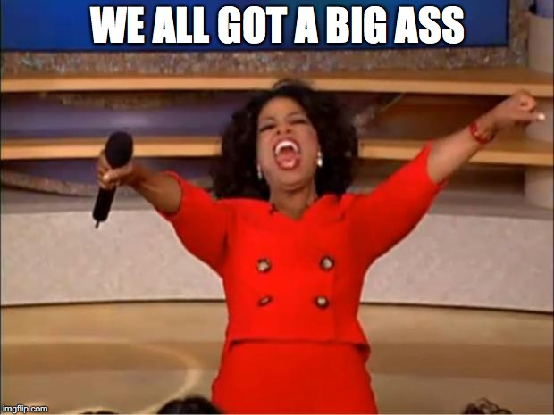 Oprah You Get A Meme | WE ALL GOT A BIG ASS | image tagged in memes,oprah you get a | made w/ Imgflip meme maker