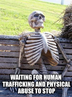 Waiting Skeleton Meme | WAITING FOR HUMAN TRAFFICKING AND PHYSICAL ABUSE TO STOP | image tagged in memes,waiting skeleton | made w/ Imgflip meme maker